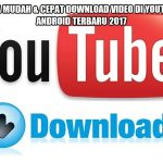 3 Cara Mudah & Cepat Download Video di YouTube di Android Terbaru 2017